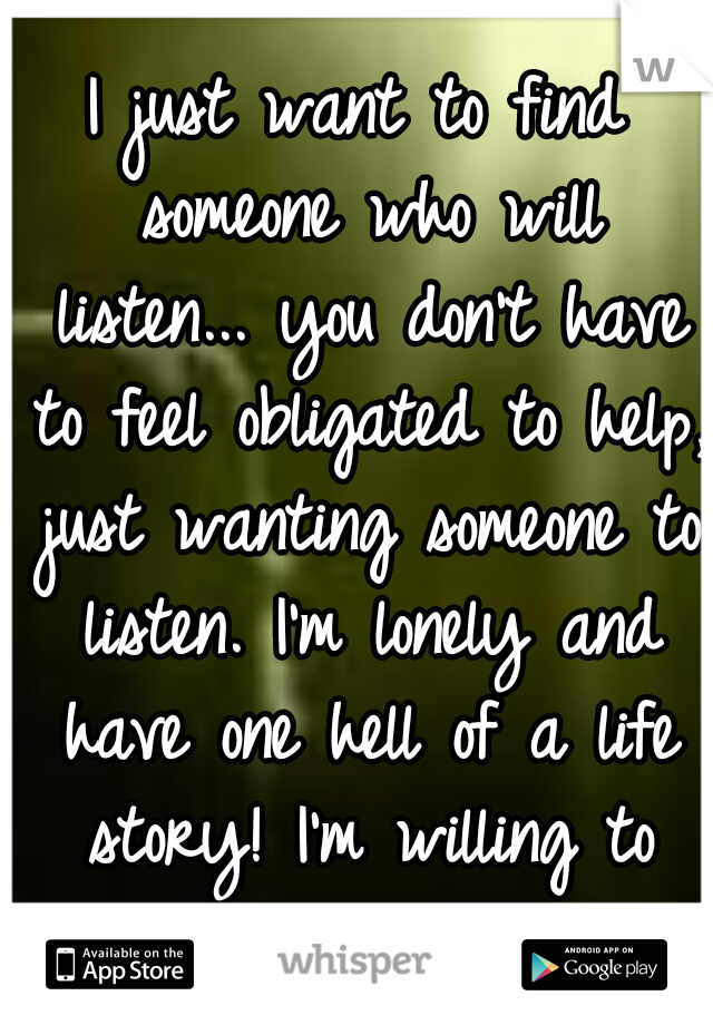 I just want to find someone who will listen... you don't have to feel obligated to help, just wanting someone to listen. I'm lonely and have one hell of a life story! I'm willing to return the favor.