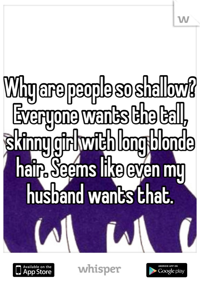 Why are people so shallow? Everyone wants the tall, skinny girl with long blonde hair. Seems like even my husband wants that.