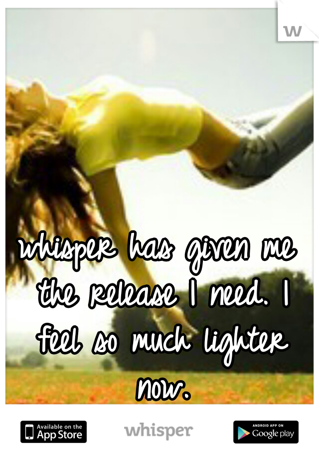 whisper has given me the release I need. I feel so much lighter now.