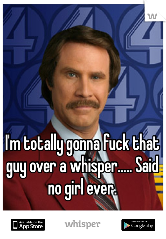 I'm totally gonna fuck that guy over a whisper..... Said no girl ever.