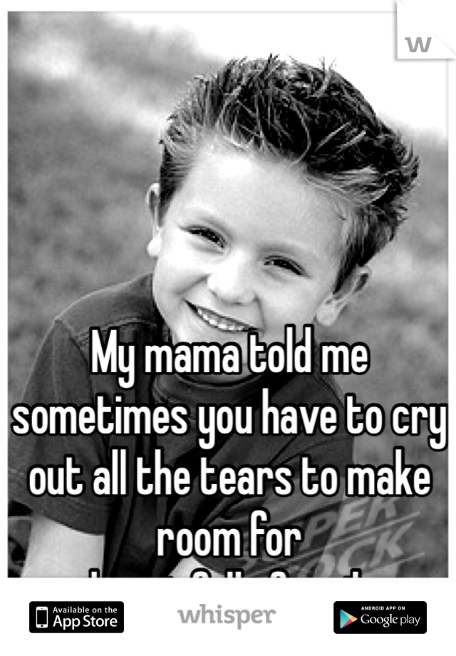 My mama told me sometimes you have to cry out all the tears to make room for  a heart full of smiles