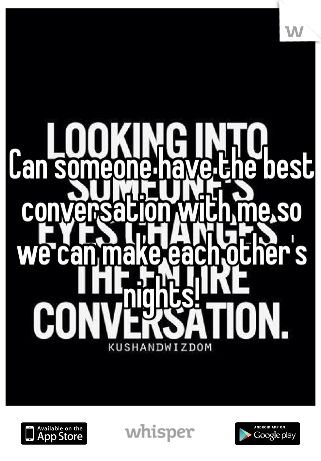 Can someone have the best conversation with me so we can make each other's nights!