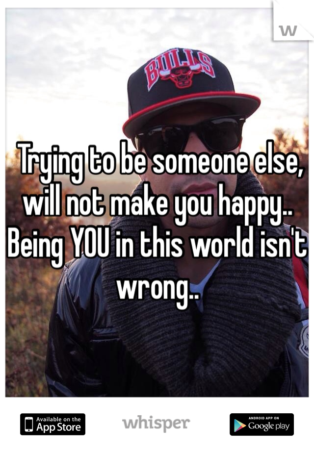 Trying to be someone else, will not make you happy.. Being YOU in this world isn't wrong..