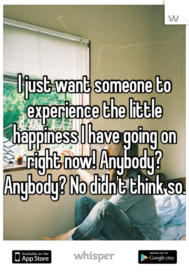 I just want someone to experience the little happiness I have going on right now! Anybody? Anybody? No didn't think so.