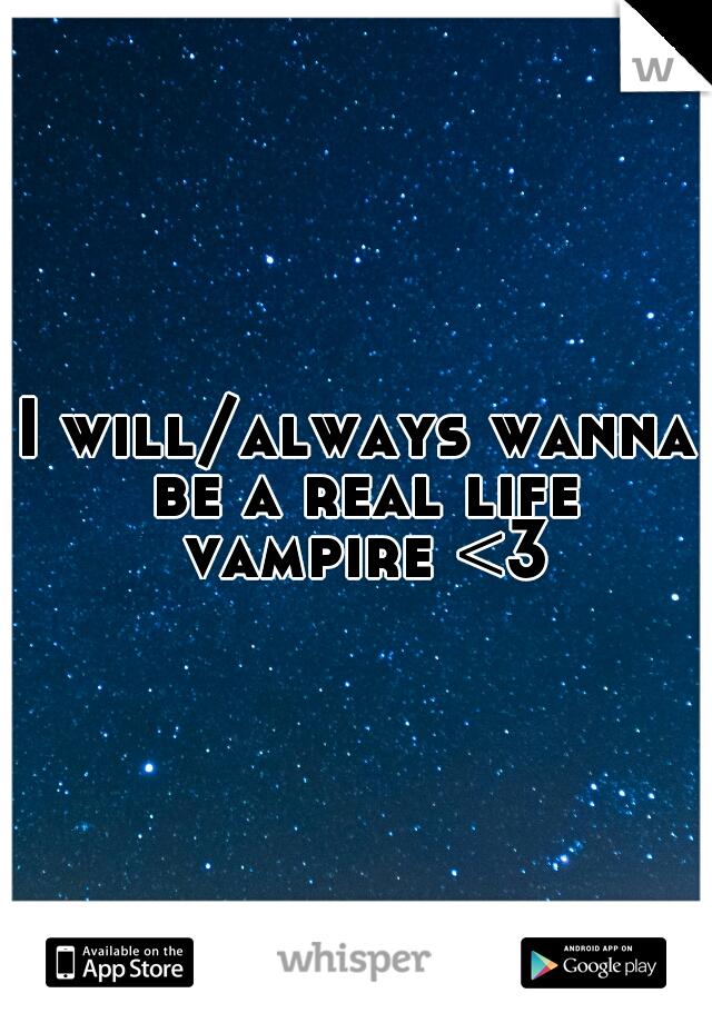 I will/always wanna be a real life vampire <3