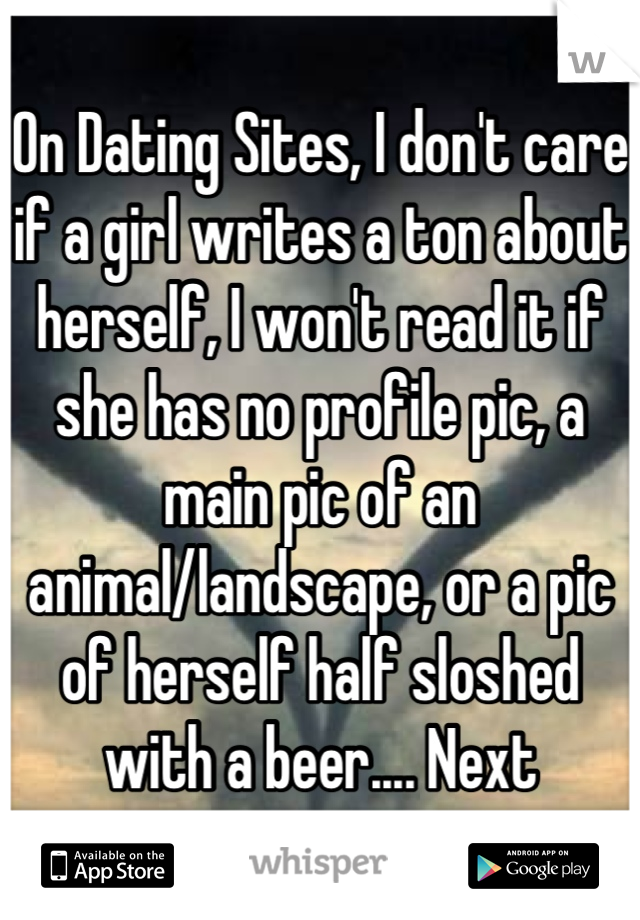 On Dating Sites, I don't care if a girl writes a ton about herself, I won't read it if she has no profile pic, a main pic of an animal/landscape, or a pic of herself half sloshed with a beer.... Next