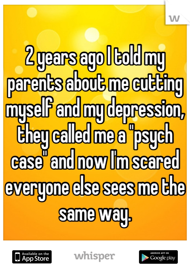 """2 years ago I told my parents about me cutting myself and my depression, they called me a """"psych case"""" and now I'm scared everyone else sees me the same way."""