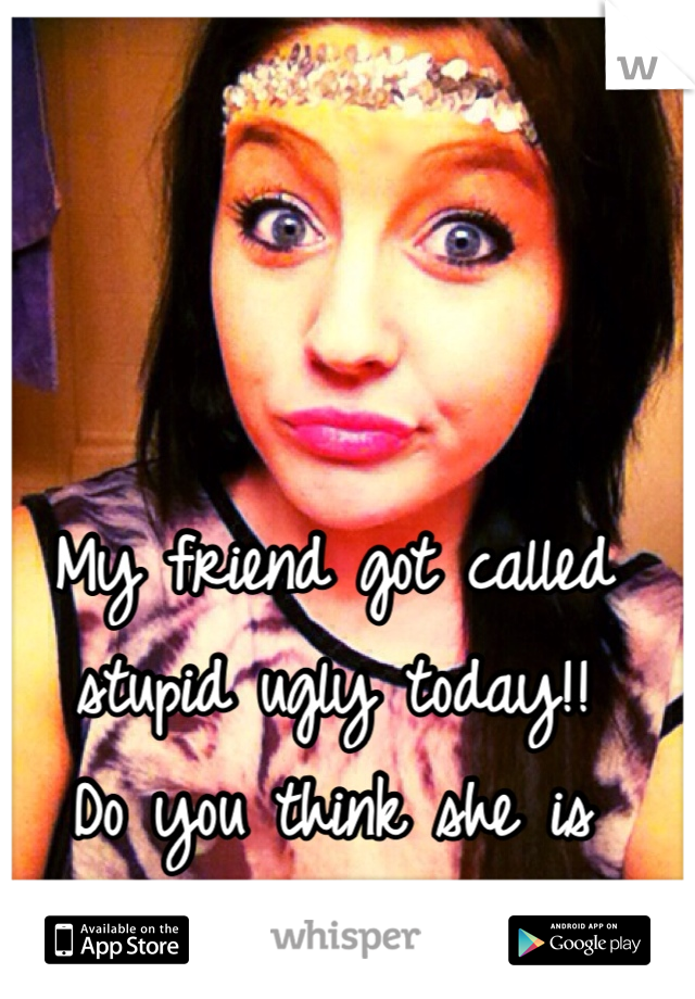 My friend got called stupid ugly today!!  Do you think she is pretty?