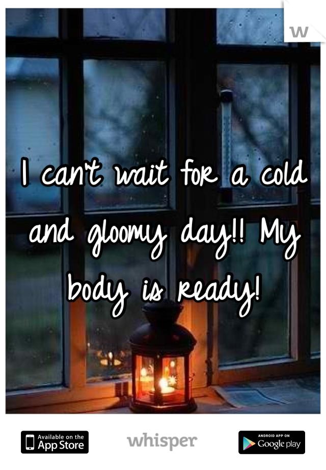 I can't wait for a cold and gloomy day!! My body is ready!