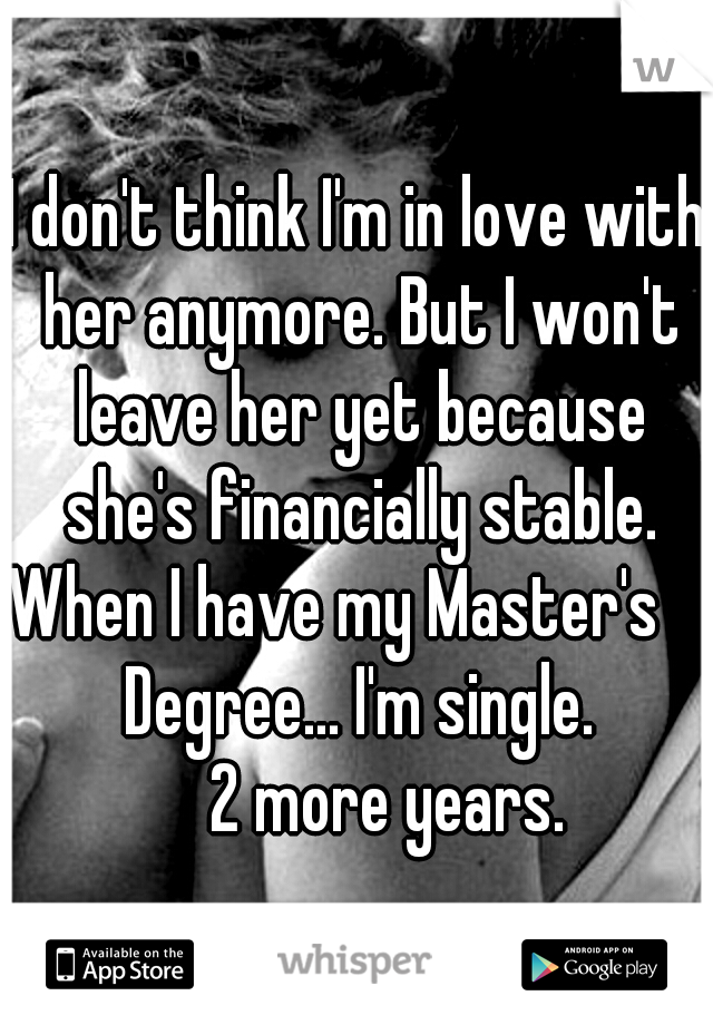 I don't think I'm in love with her anymore. But I won't leave her yet because she's financially stable. When I have my Master's             Degree... I'm single.           2 more years.