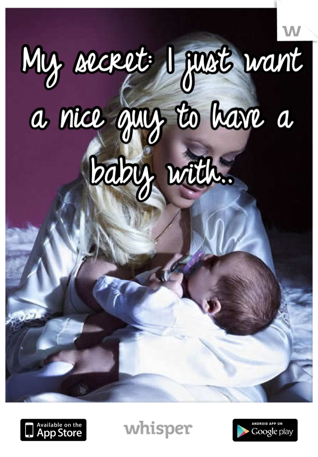 My secret: I just want a nice guy to have a baby with..