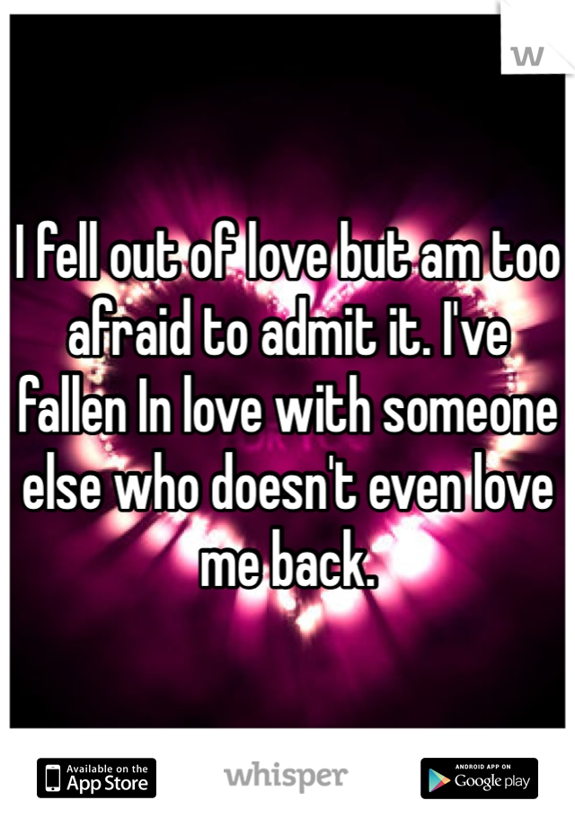 I fell out of love but am too afraid to admit it. I've fallen In love with someone else who doesn't even love me back.