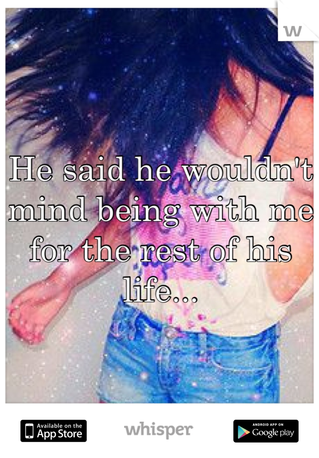 He said he wouldn't mind being with me for the rest of his life...