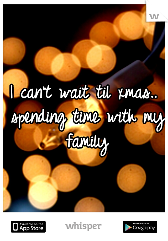I can't wait til xmas.. spending time with my family