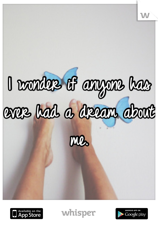 I wonder if anyone has ever had a dream about me.