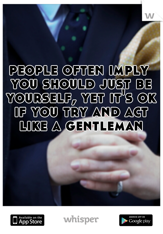 people often imply you should just be yourself, yet it's ok if you try and act like a gentleman