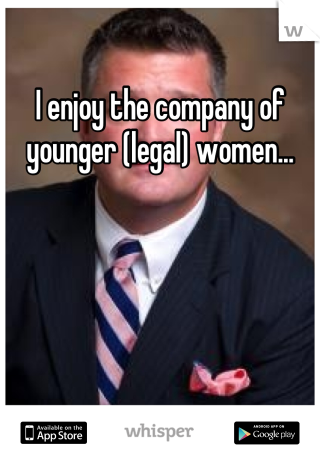 I enjoy the company of younger (legal) women...