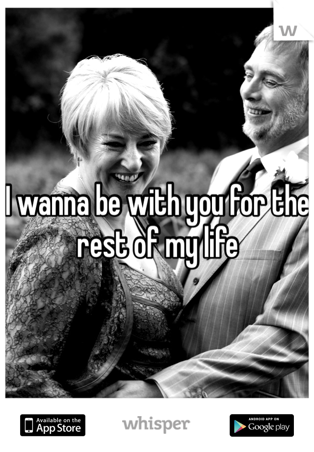 I wanna be with you for the rest of my life