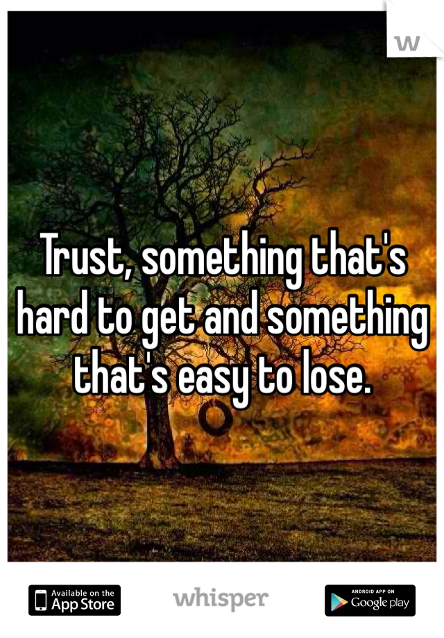 Trust, something that's hard to get and something that's easy to lose.