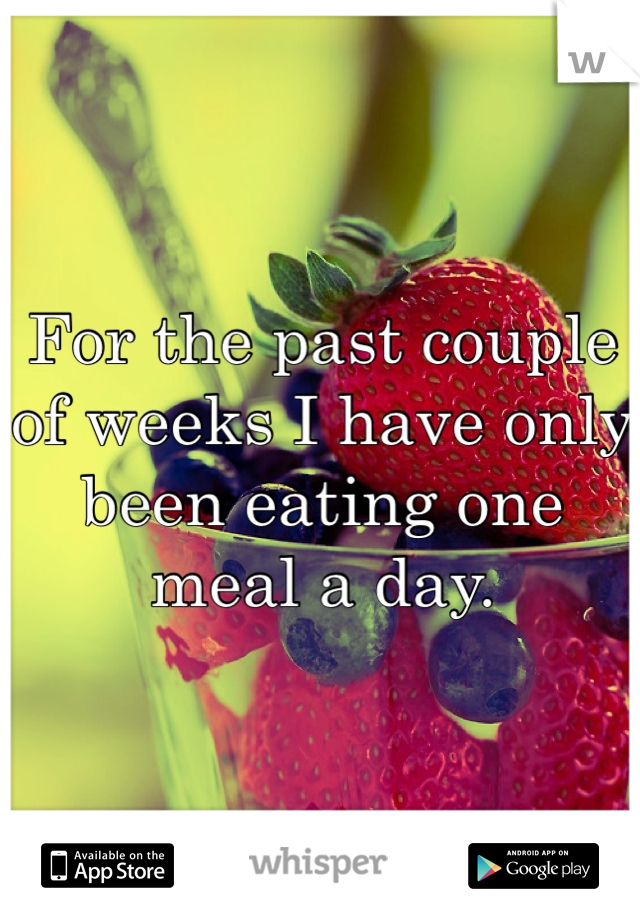 For the past couple of weeks I have only been eating one meal a day.