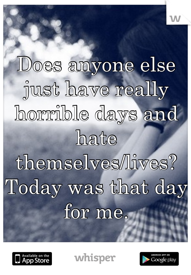 Does anyone else just have really horrible days and hate themselves/lives? Today was that day for me.