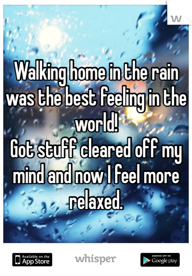 Walking home in the rain was the best feeling in the world!  Got stuff cleared off my mind and now I feel more relaxed.