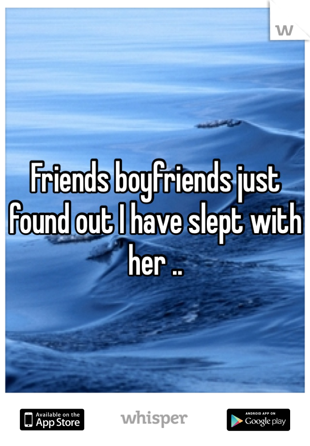 Friends boyfriends just found out I have slept with her ..
