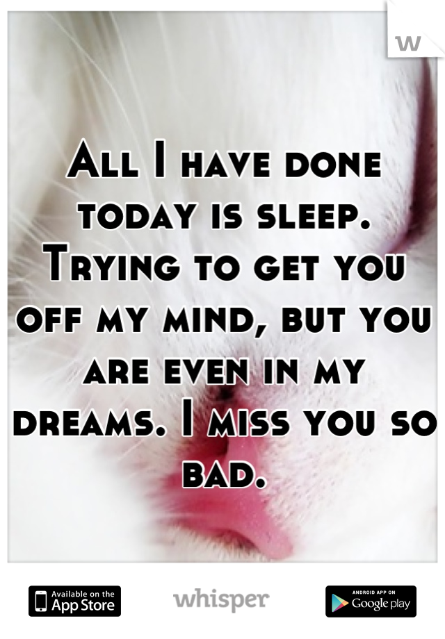 All I have done today is sleep. Trying to get you off my mind, but you are even in my dreams. I miss you so bad.