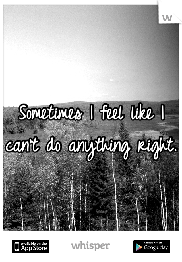 Sometimes I feel like I can't do anything right.