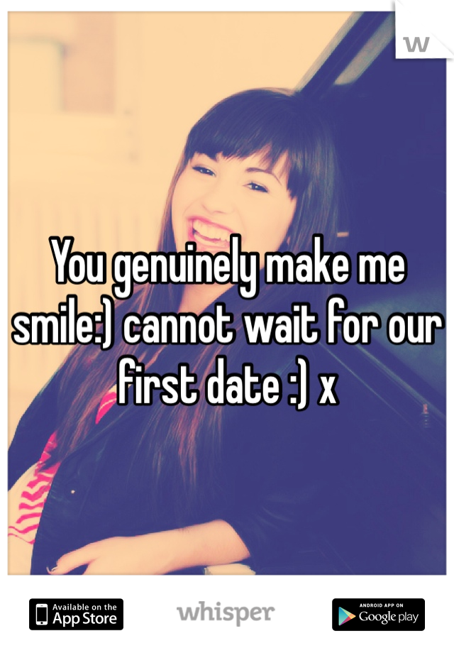 You genuinely make me smile:) cannot wait for our first date :) x