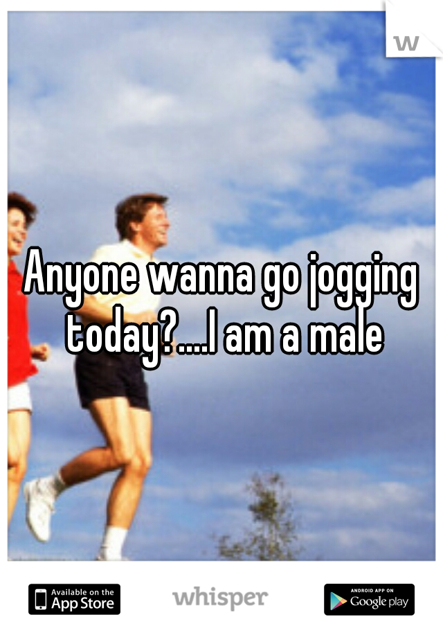 Anyone wanna go jogging today?....I am a male