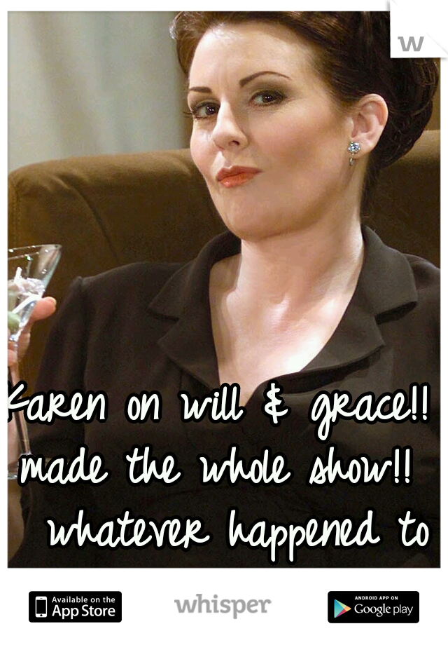 Karen on will & grace!! made the whole show!!   whatever happened to her???