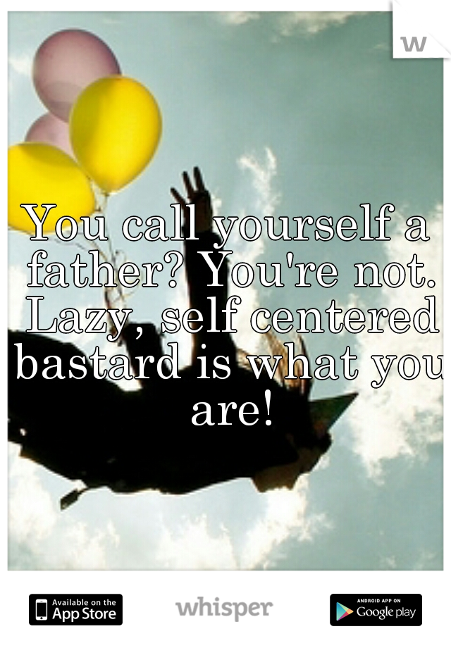 You call yourself a father? You're not. Lazy, self centered bastard is what you are!