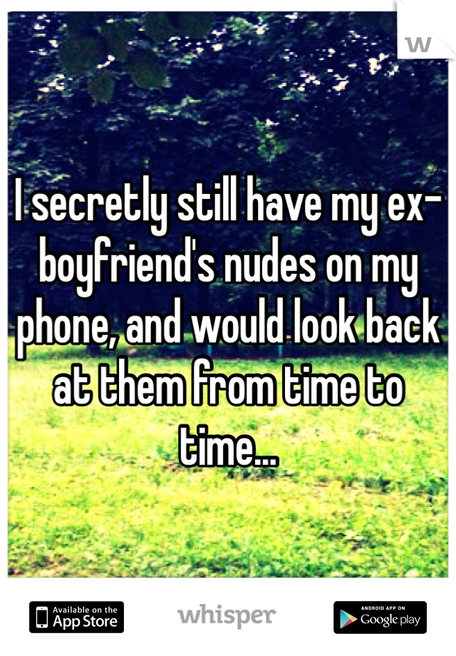 I secretly still have my ex-boyfriend's nudes on my phone, and would look back at them from time to time...