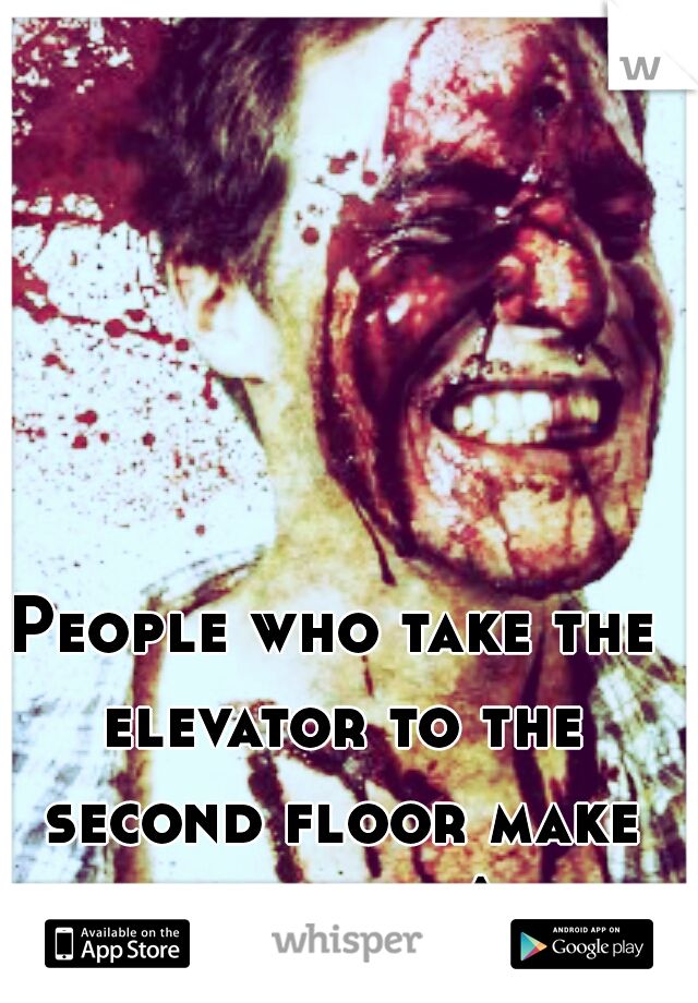 People who take the elevator to the second floor make me wana ^
