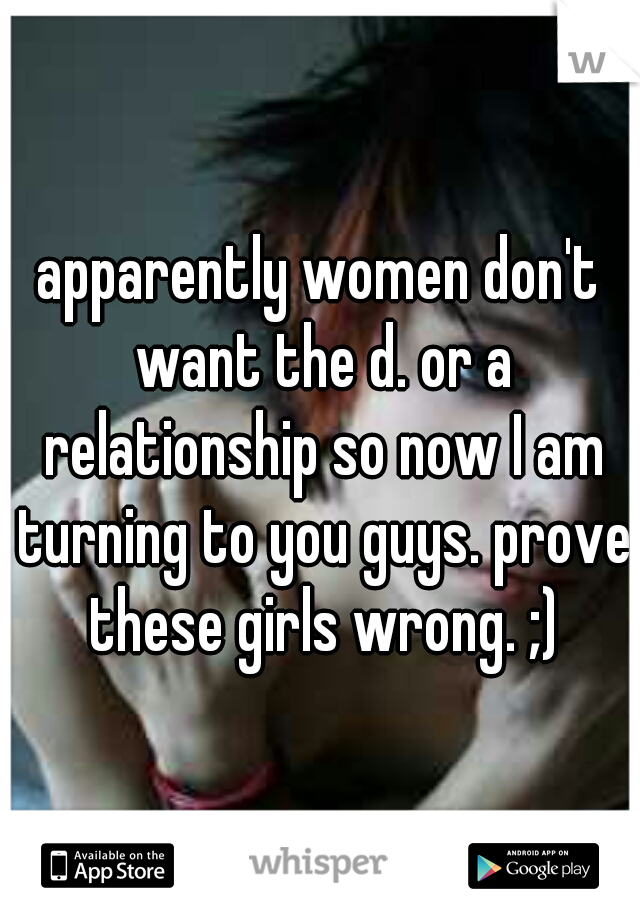 apparently women don't want the d. or a relationship so now I am turning to you guys. prove these girls wrong. ;)