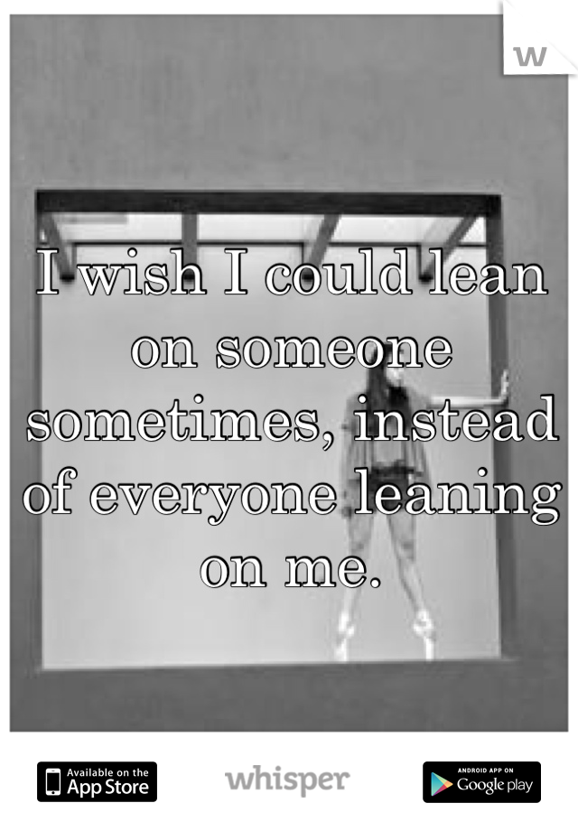 I wish I could lean on someone sometimes, instead of everyone leaning on me.