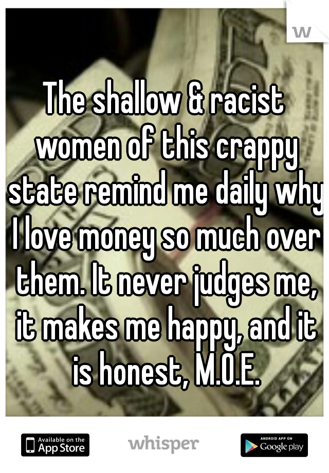 The shallow & racist women of this crappy state remind me daily why I love money so much over them. It never judges me, it makes me happy, and it is honest, M.O.E.