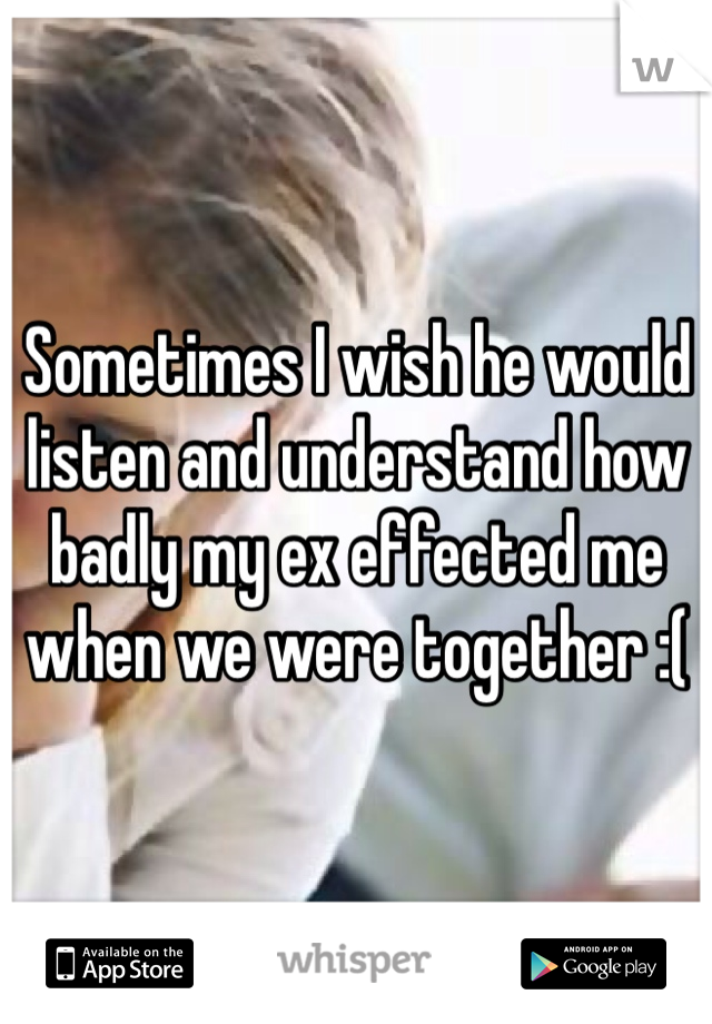 Sometimes I wish he would listen and understand how badly my ex effected me when we were together :(