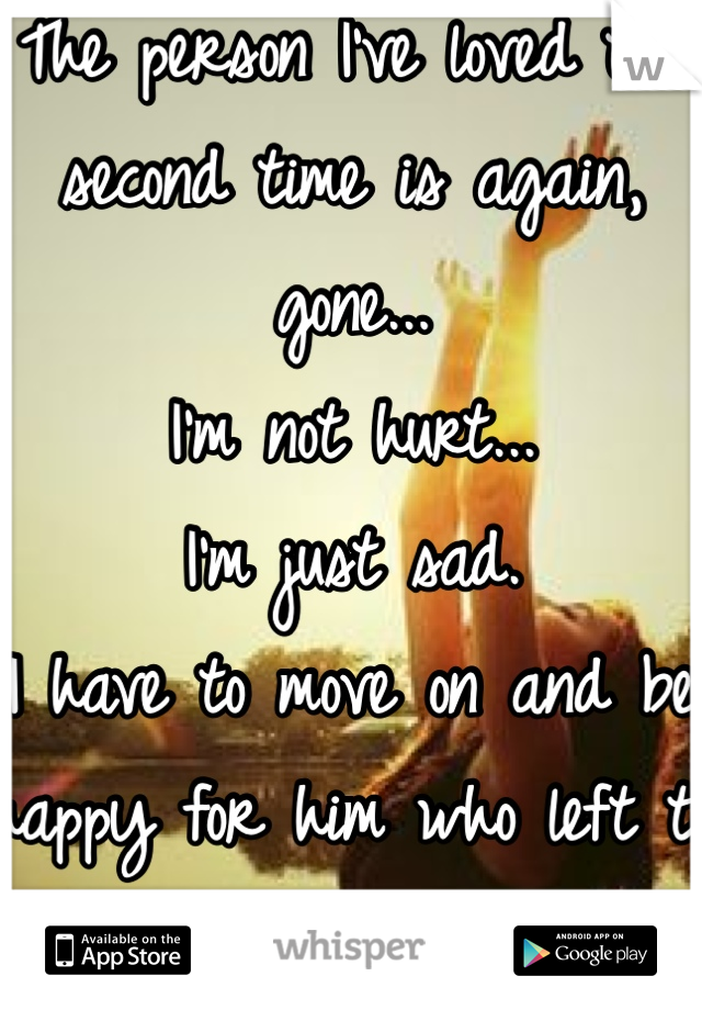 The person I've loved the second time is again, gone... I'm not hurt... I'm just sad. I have to move on and be happy for him who left to find his happiness...