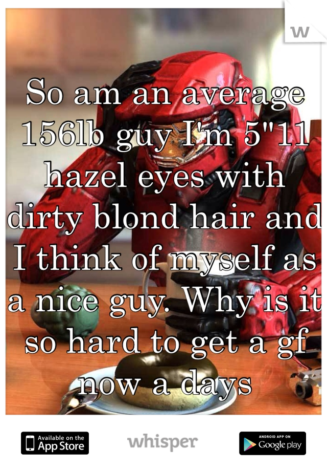 """So am an average 156lb guy I'm 5""""11 hazel eyes with dirty blond hair and I think of myself as a nice guy. Why is it so hard to get a gf now a days"""