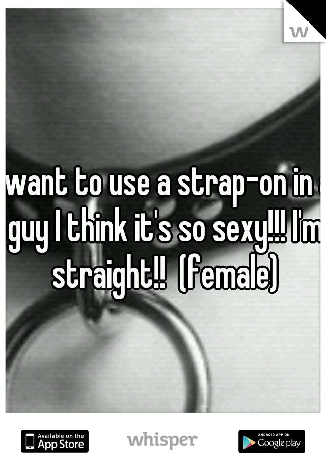 I want to use a strap-on in a guy I think it's so sexy!!! I'm straight!!  (female)