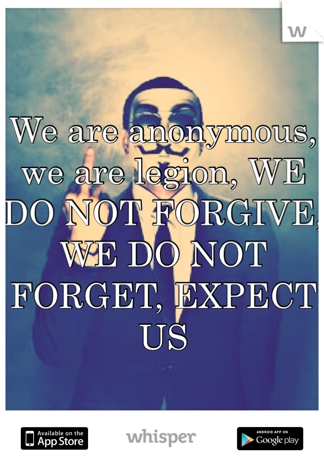 We are anonymous, we are legion, WE DO NOT FORGIVE, WE DO NOT FORGET, EXPECT US