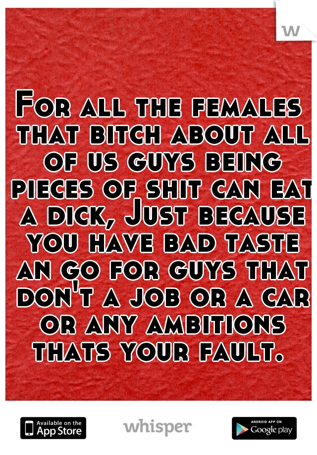For all the females that bitch about all of us guys being pieces of shit can eat a dick, Just because you have bad taste an go for guys that don't a job or a car or any ambitions thats your fault.