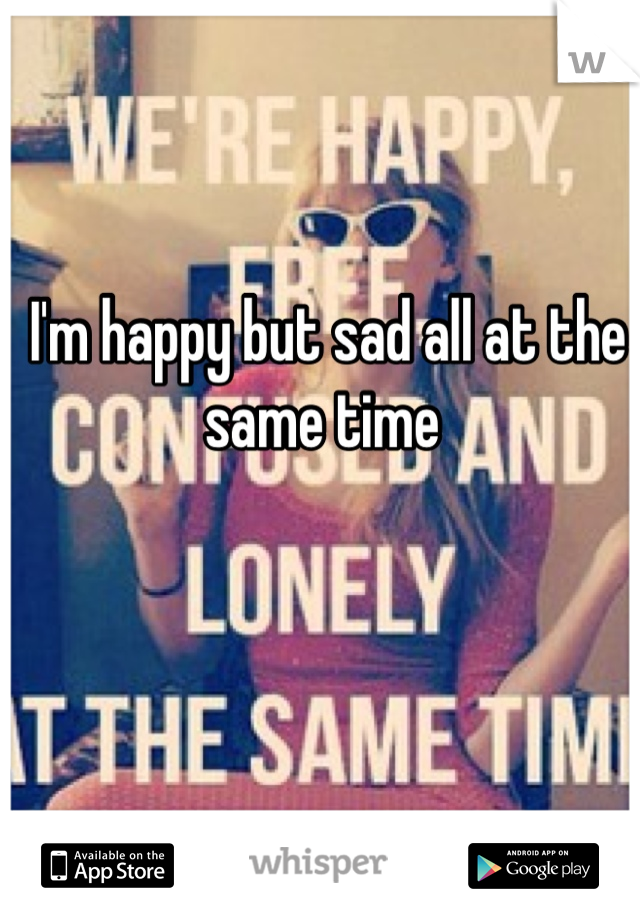 I'm happy but sad all at the same time