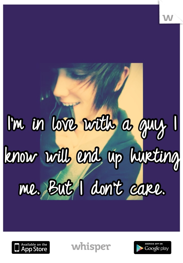 I'm in love with a guy I know will end up hurting me. But I don't care.
