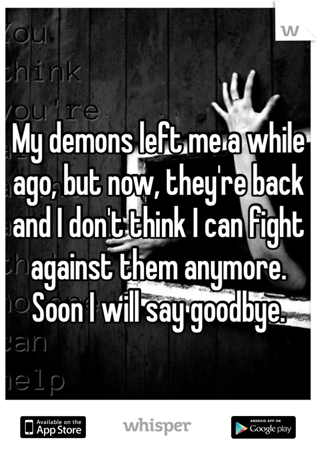 My demons left me a while ago, but now, they're back and I don't think I can fight against them anymore. Soon I will say goodbye.
