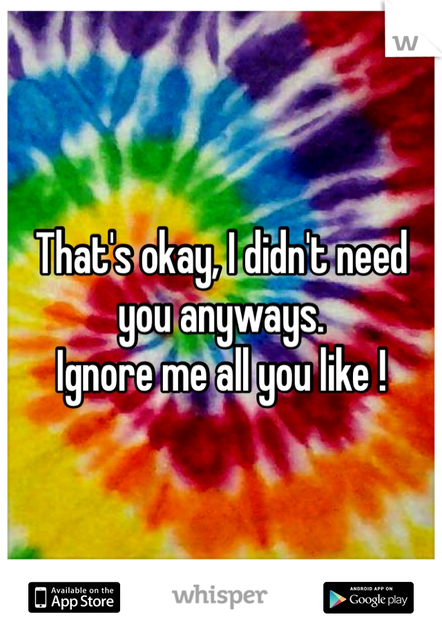 That's okay, I didn't need you anyways.  Ignore me all you like !