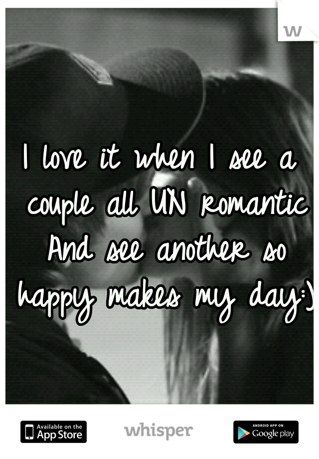 I love it when I see a couple all UN romantic And see another so happy makes my day:)