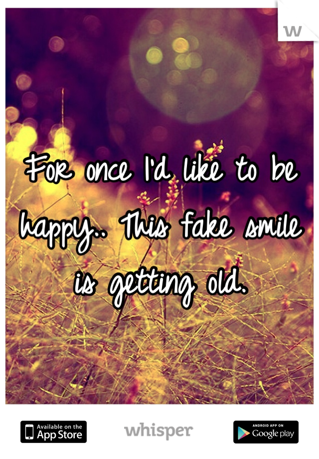 For once I'd like to be happy.. This fake smile is getting old.